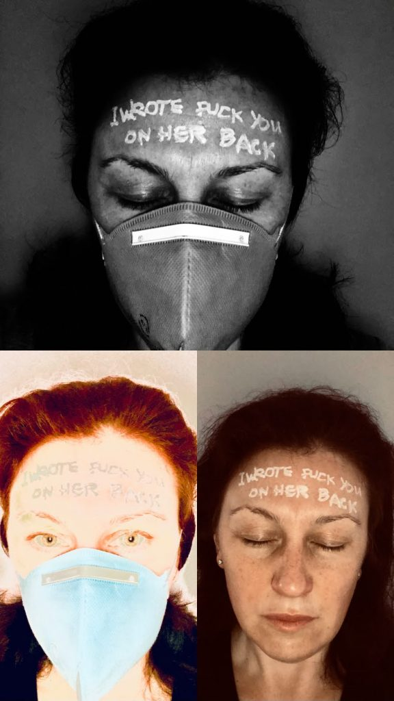 3 images of the same face - one in black and white, two in colour. (female, white skinned, dark messy hair, 40 something)  Skin greasy with sun lotion, and a medical mask covering nose and mouth. Eyes closed. On the forehead is written in white chalk pen; 'I WROTE FUCK YOU ON HER BACK'  The other 2 images show the same face, one with eyes open and the other without the face mask.
